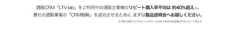 通販CRM「LTV-lab」をご利用中の通販企業様のリピート購入率平均は 約37%超え※。 貴社の通販事業の「CRM戦略」を成功させるために まずは製品説明会へお越しください。